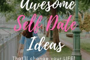 25 Awesome Self Date Ideas That Will Change Your Life